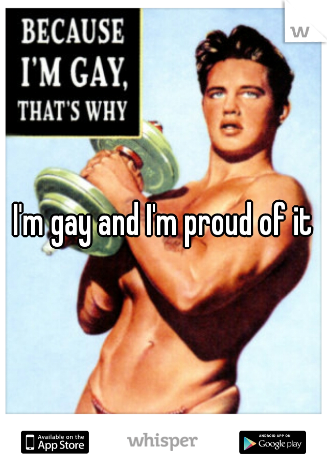 I'm gay and I'm proud of it