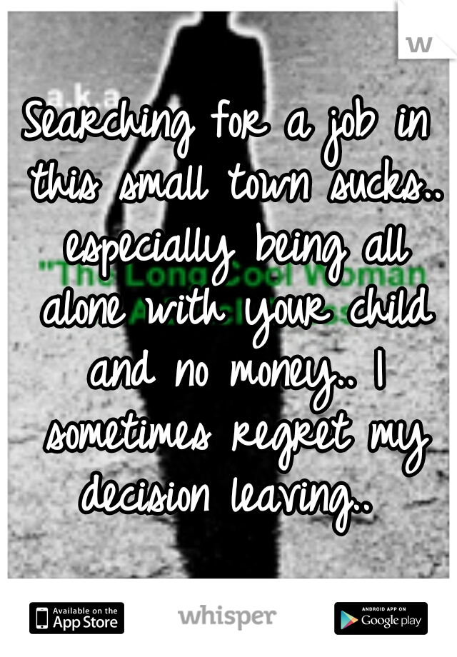 Searching for a job in this small town sucks.. especially being all alone with your child and no money.. I sometimes regret my decision leaving..