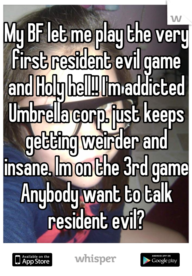 My BF let me play the very first resident evil game and Holy hell!! I'm addicted Umbrella corp. just keeps getting weirder and insane. Im on the 3rd game Anybody want to talk resident evil?