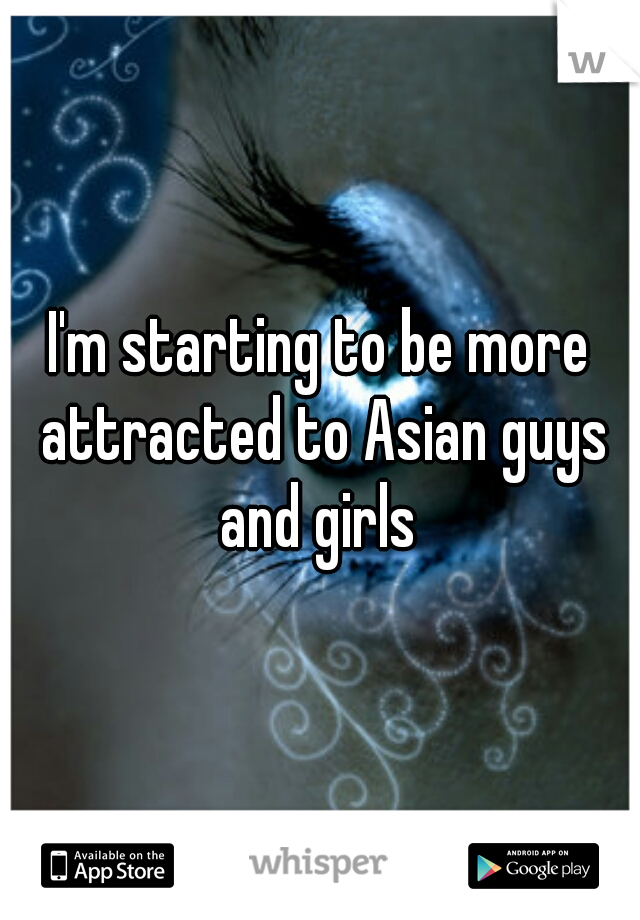 I'm starting to be more attracted to Asian guys and girls