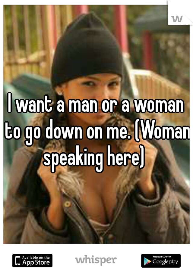 I want a man or a woman to go down on me. (Woman speaking here)