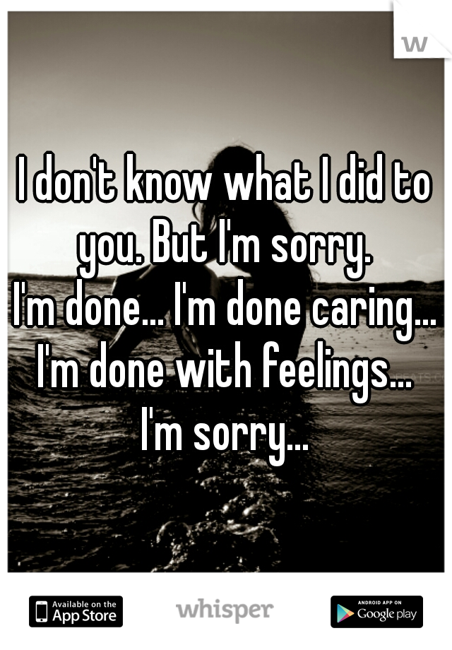 I don't know what I did to you. But I'm sorry.  I'm done... I'm done caring... I'm done with feelings...  I'm sorry...