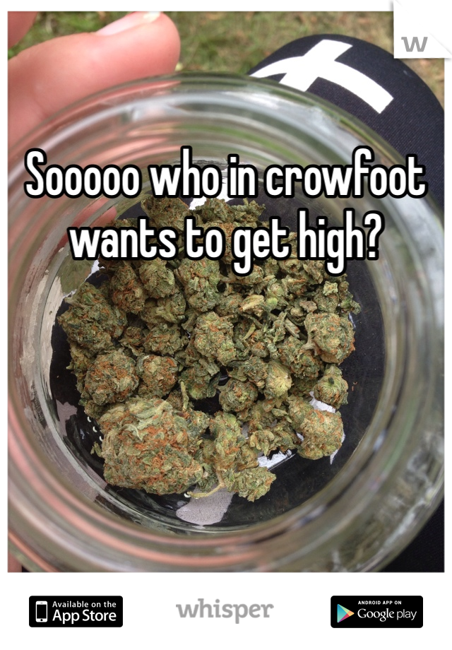 Sooooo who in crowfoot wants to get high?