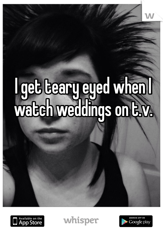 I get teary eyed when I watch weddings on t.v.