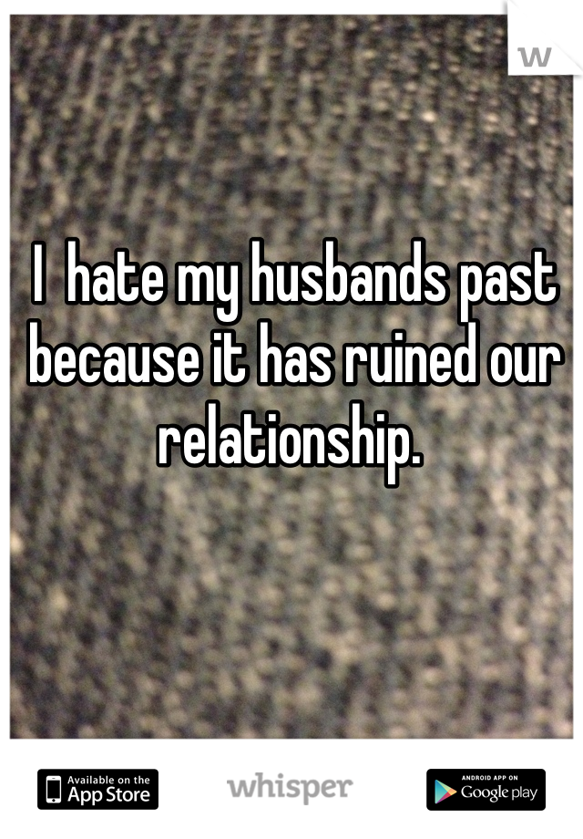 I  hate my husbands past because it has ruined our relationship.