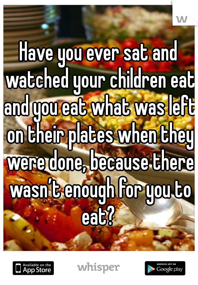 Have you ever sat and watched your children eat and you eat what was left on their plates when they were done, because there wasn't enough for you to eat?
