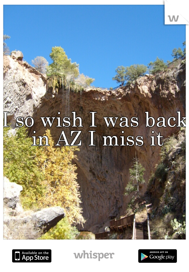I so wish I was back in AZ I miss it