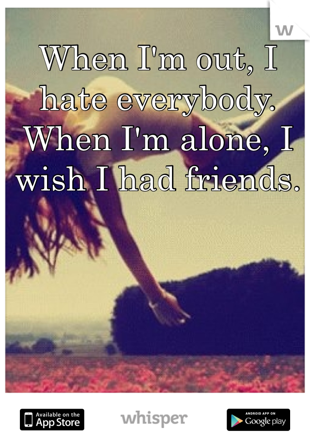 When I'm out, I hate everybody. When I'm alone, I wish I had friends.