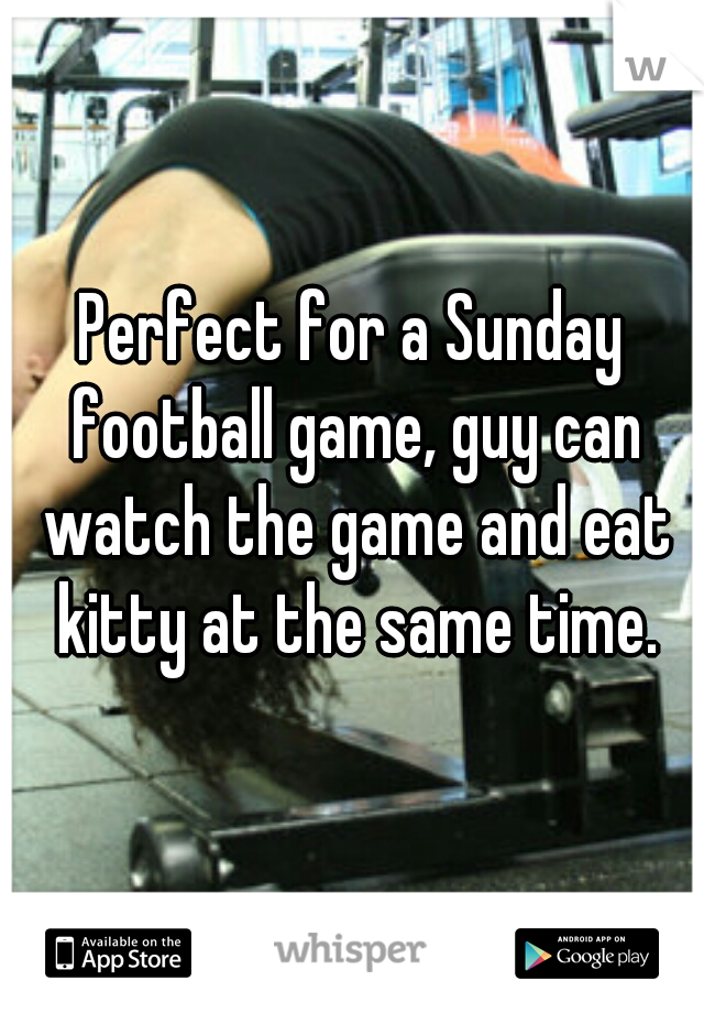 Perfect for a Sunday football game, guy can watch the game and eat kitty at the same time.