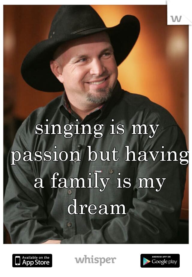 singing is my passion but having a family is my dream