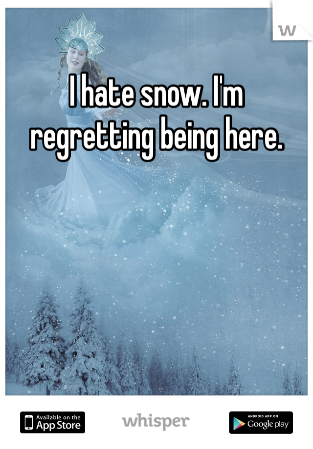I hate snow. I'm regretting being here.