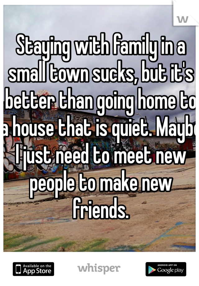 Staying with family in a small town sucks, but it's better than going home to a house that is quiet. Maybe I just need to meet new people to make new friends.