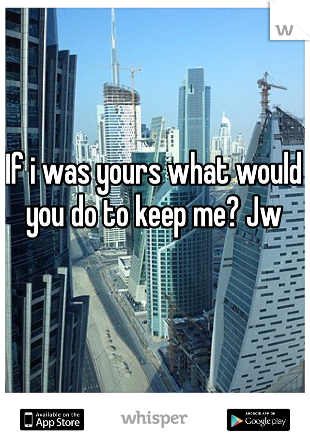 If i was yours what would you do to keep me? Jw
