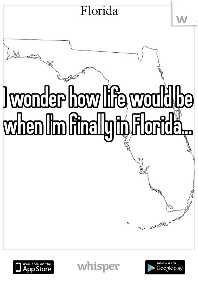 I wonder how life would be when I'm finally in Florida...