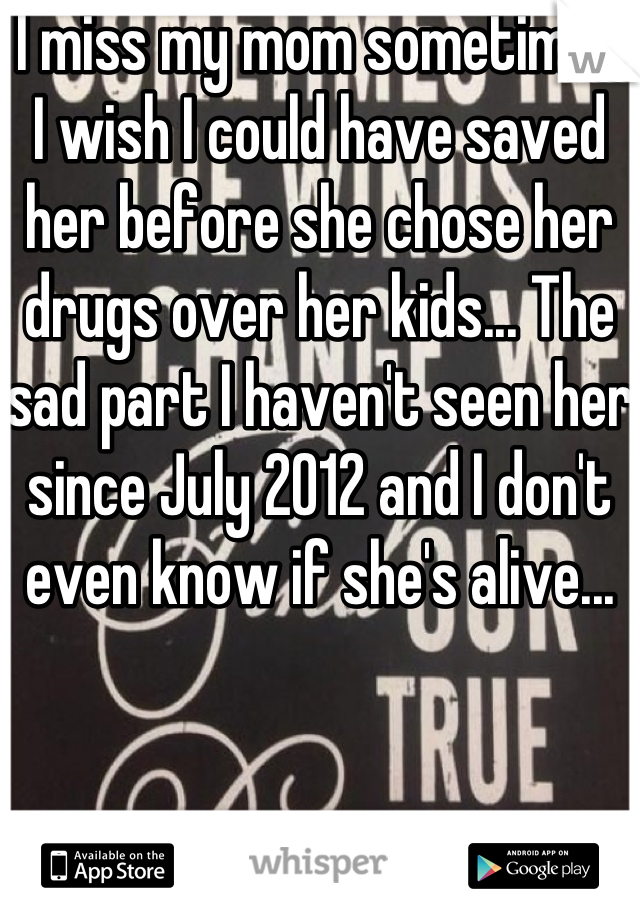 I miss my mom sometimes I wish I could have saved her before she chose her drugs over her kids... The sad part I haven't seen her since July 2012 and I don't even know if she's alive...