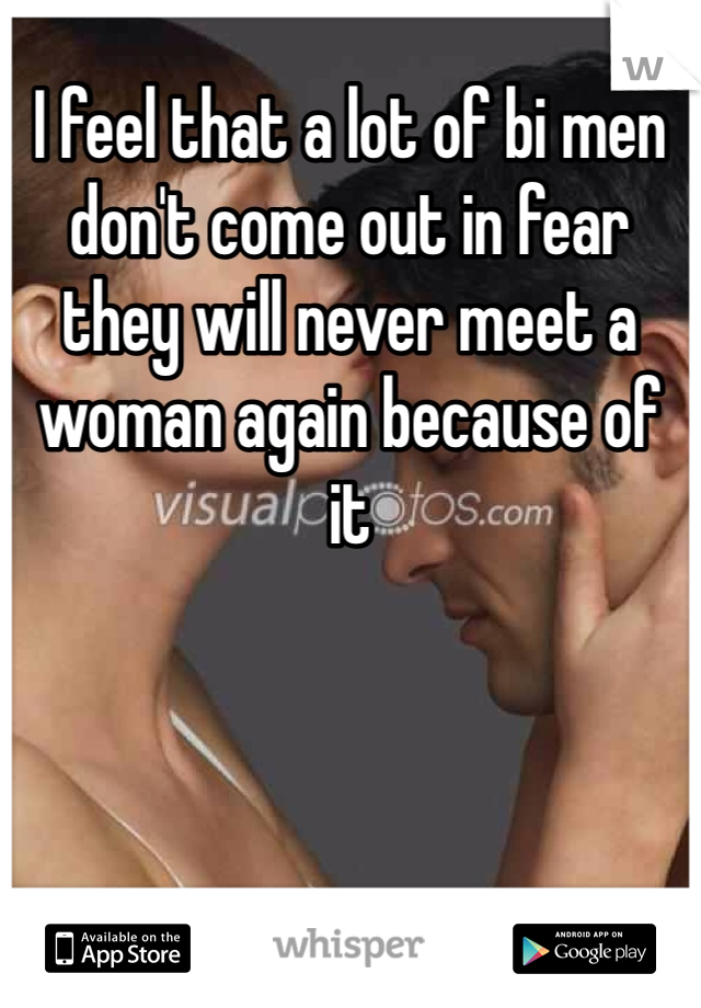 I feel that a lot of bi men don't come out in fear they will never meet a woman again because of it