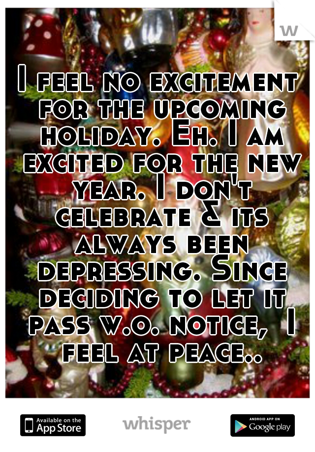 I feel no excitement for the upcoming holiday. Eh. I am excited for the new year. I don't celebrate & its always been depressing. Since deciding to let it pass w.o. notice,  I feel at peace..