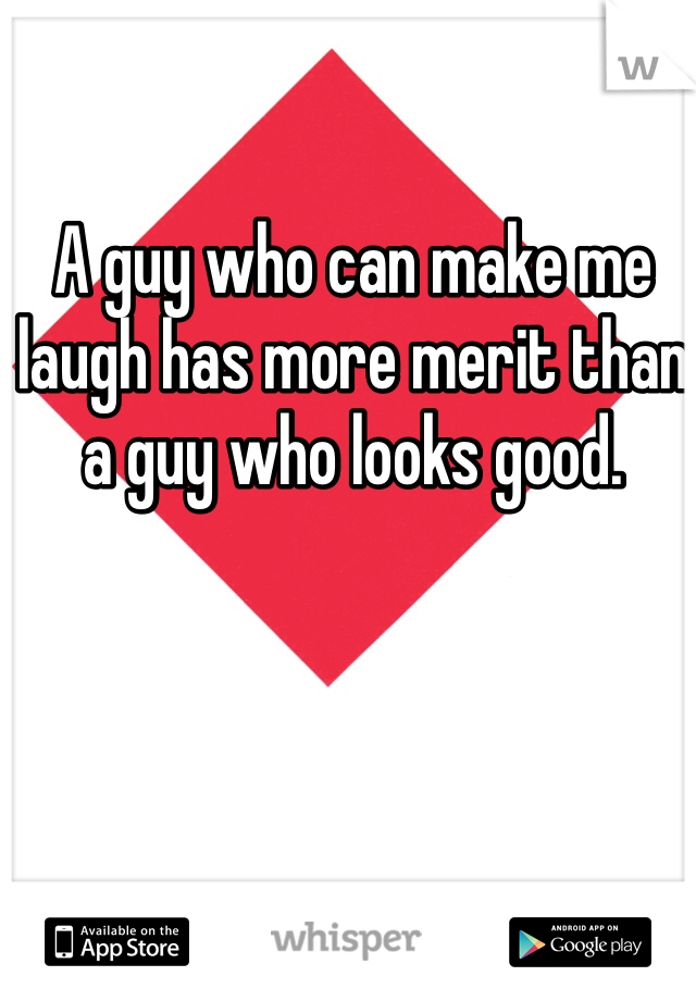 A guy who can make me laugh has more merit than a guy who looks good.