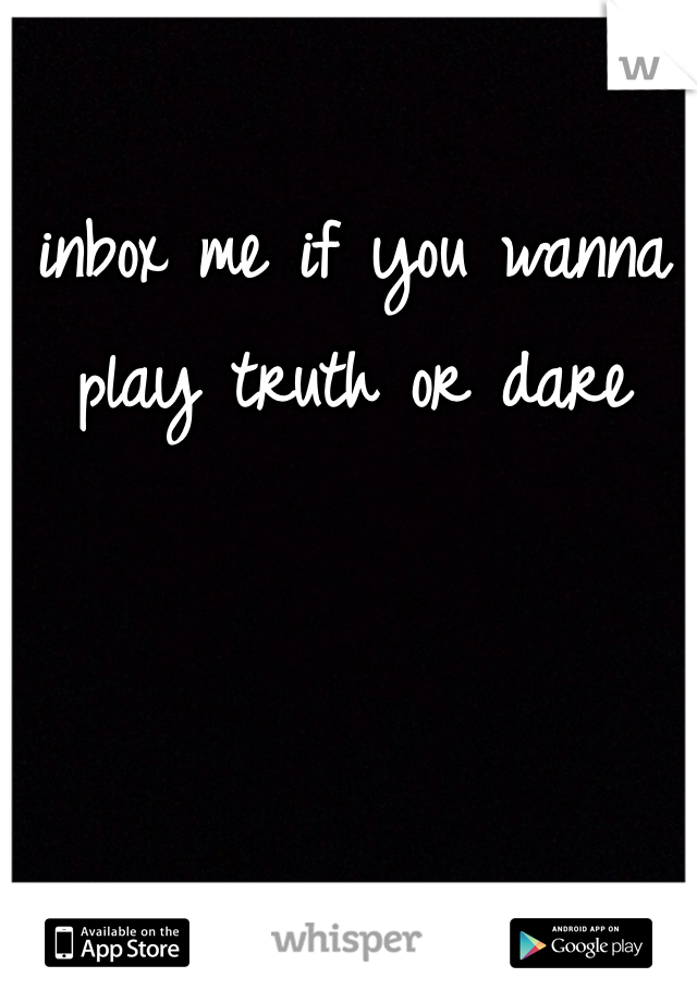 inbox me if you wanna play truth or dare