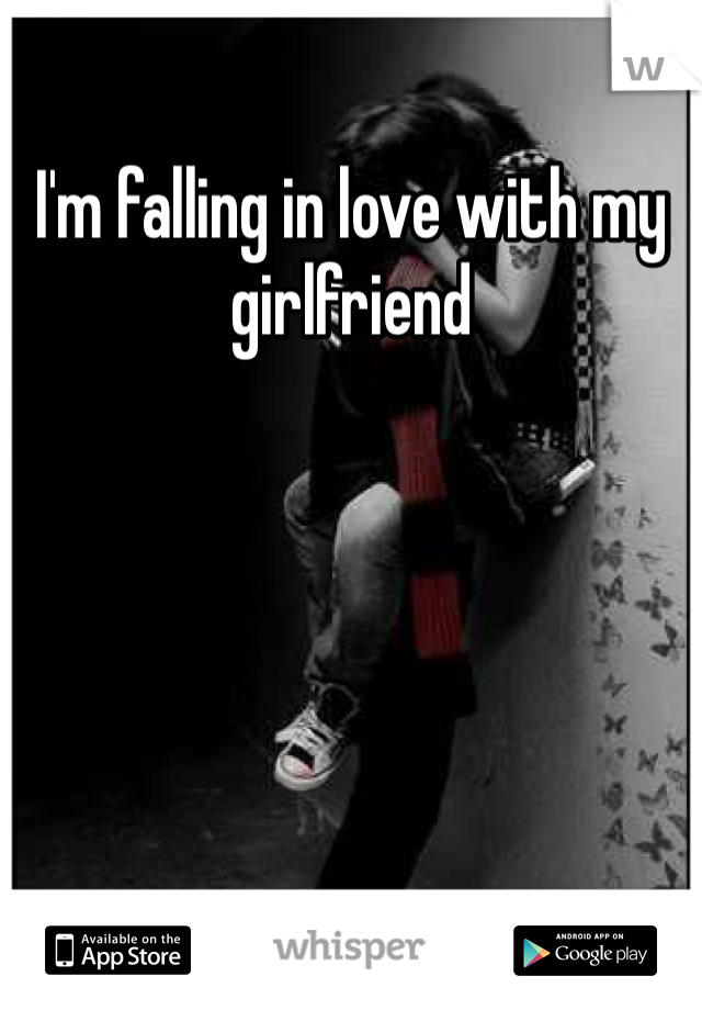 I'm falling in love with my girlfriend