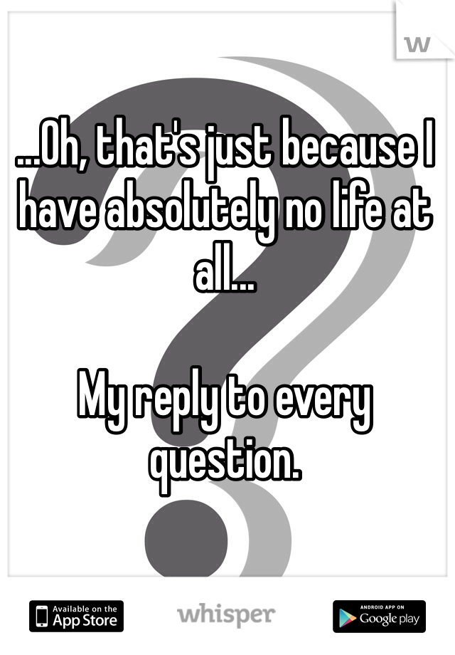 ...Oh, that's just because I have absolutely no life at all...  My reply to every question.