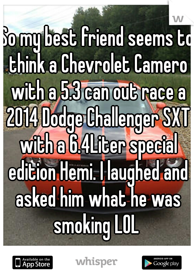 So my best friend seems to think a Chevrolet Camero with a 5.3 can out race a 2014 Dodge Challenger SXT with a 6.4Liter special edition Hemi. I laughed and asked him what he was smoking LOL