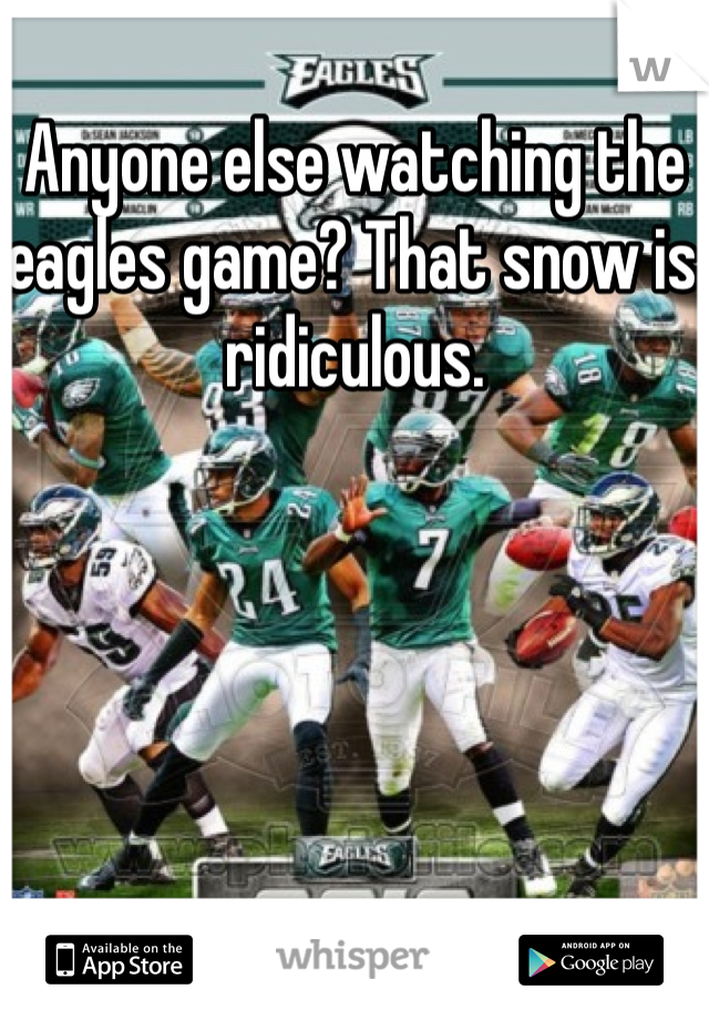Anyone else watching the eagles game? That snow is ridiculous.