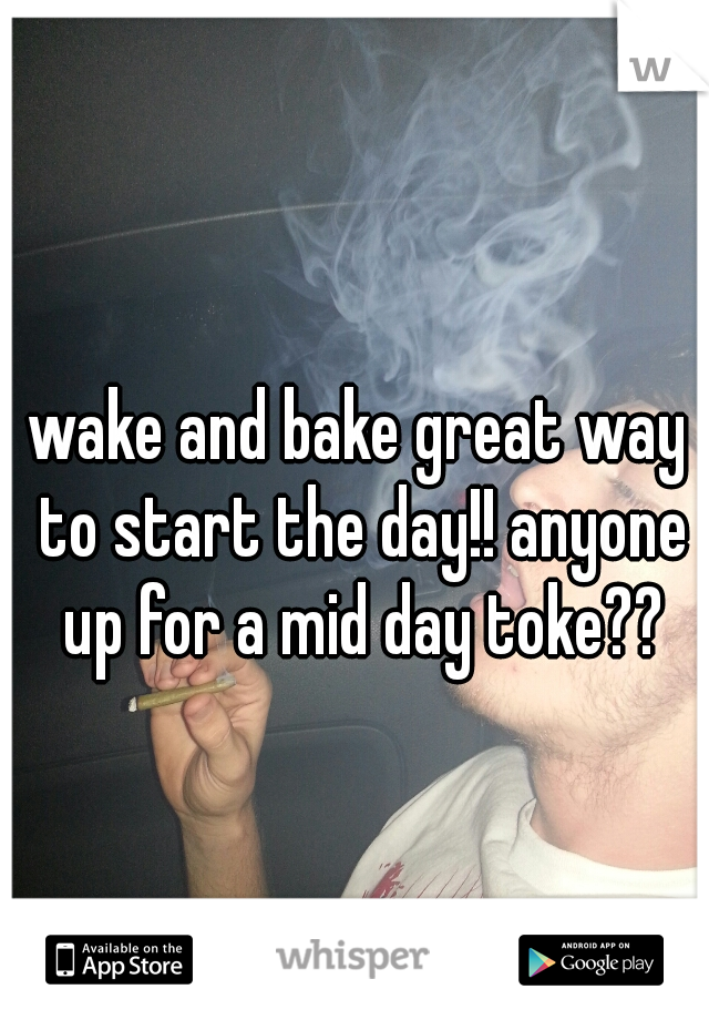 wake and bake great way to start the day!! anyone up for a mid day toke??