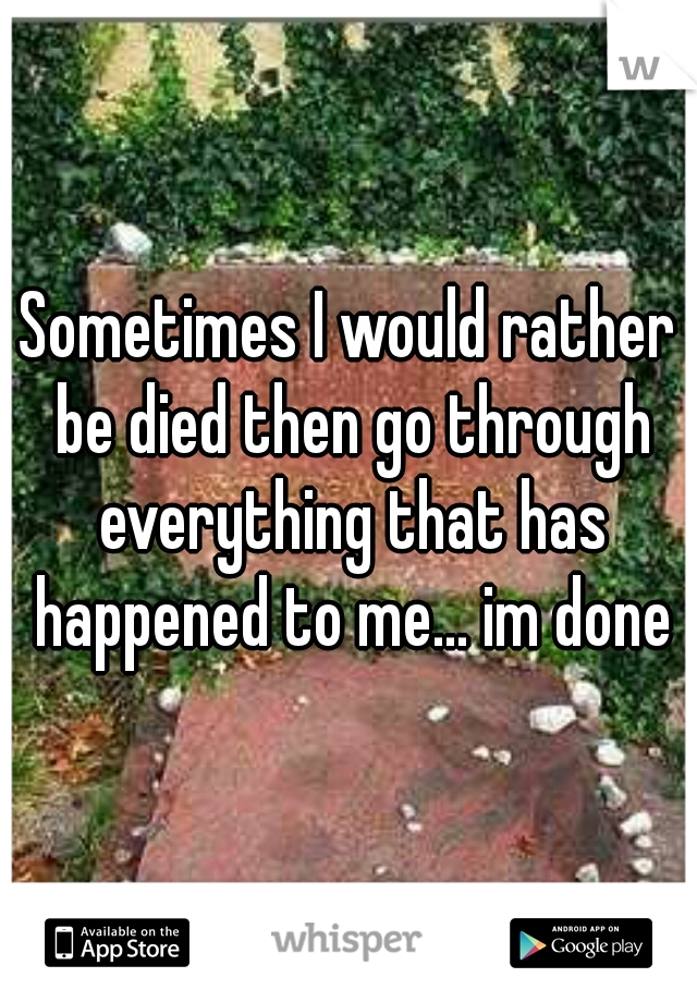 Sometimes I would rather be died then go through everything that has happened to me... im done