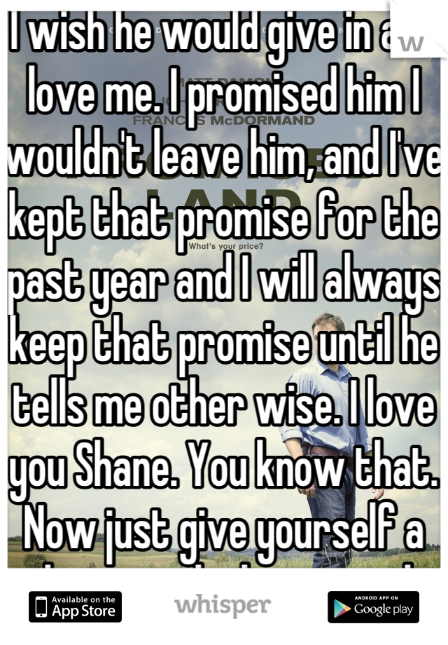 I wish he would give in and love me. I promised him I wouldn't leave him, and I've kept that promise for the past year and I will always keep that promise until he tells me other wise. I love you Shane. You know that. Now just give yourself a chance to be happy with me.