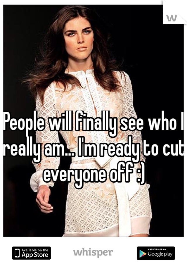 People will finally see who I really am... I'm ready to cut everyone off :)