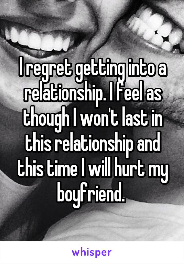 I regret getting into a relationship. I feel as though I won't last in this relationship and this time I will hurt my boyfriend.
