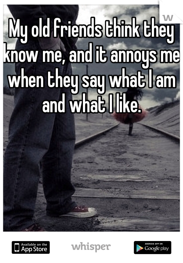 My old friends think they know me, and it annoys me when they say what I am and what I like.