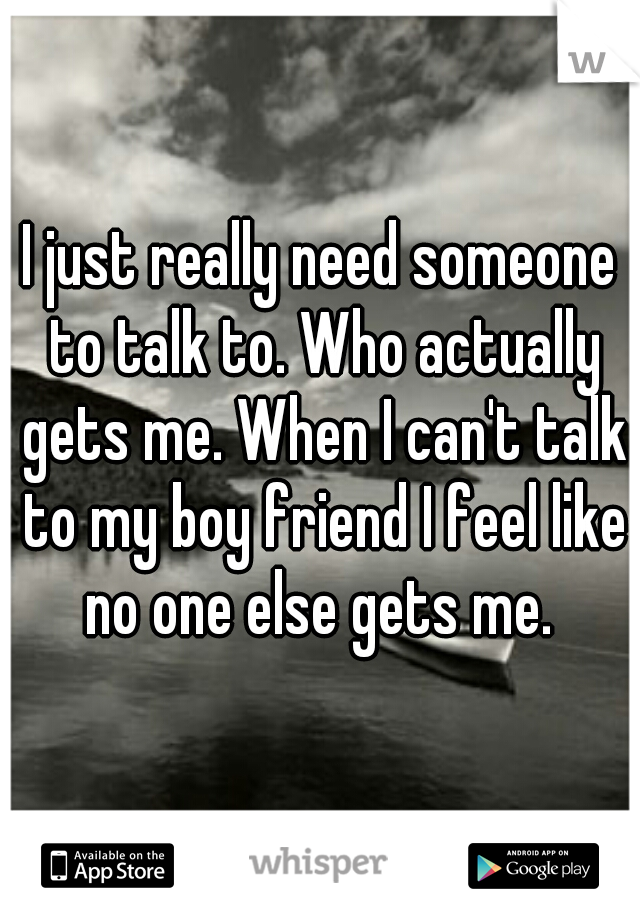 I just really need someone to talk to. Who actually gets me. When I can't talk to my boy friend I feel like no one else gets me.