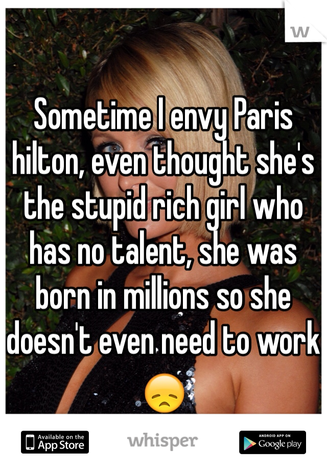 Sometime I envy Paris hilton, even thought she's the stupid rich girl who has no talent, she was born in millions so she doesn't even need to work 😞