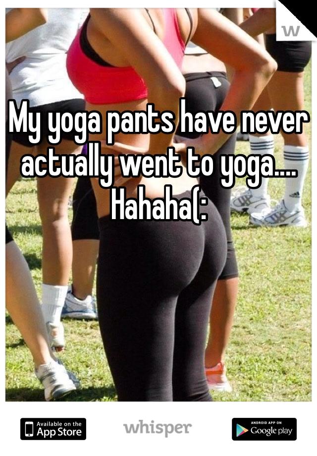 My yoga pants have never actually went to yoga.... Hahaha(: