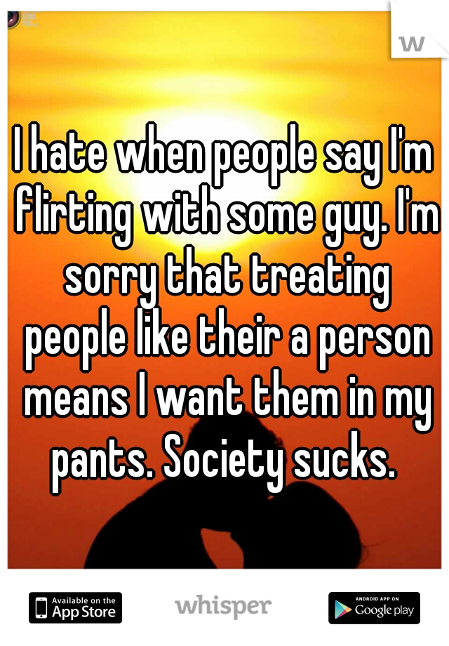 I hate when people say I'm flirting with some guy. I'm sorry that treating people like their a person means I want them in my pants. Society sucks.