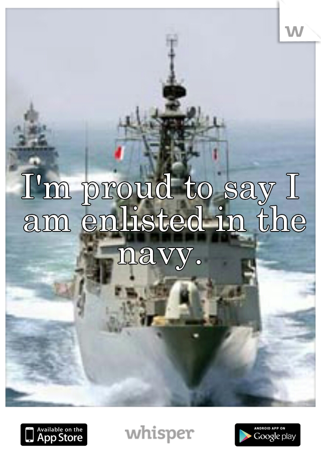 I'm proud to say I am enlisted in the navy.