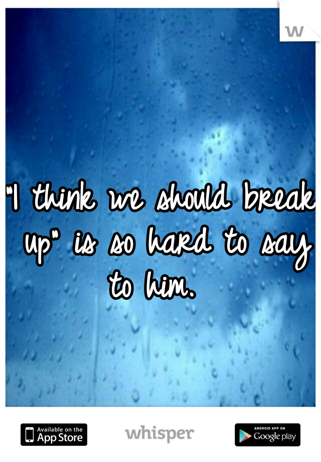 """""""I think we should break up"""" is so hard to say to him."""
