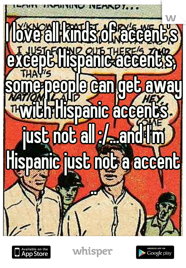 I love all kinds of accent's except Hispanic accent's,  some people can get away with Hispanic accents just not all :/...and I'm Hispanic just not a accent ..