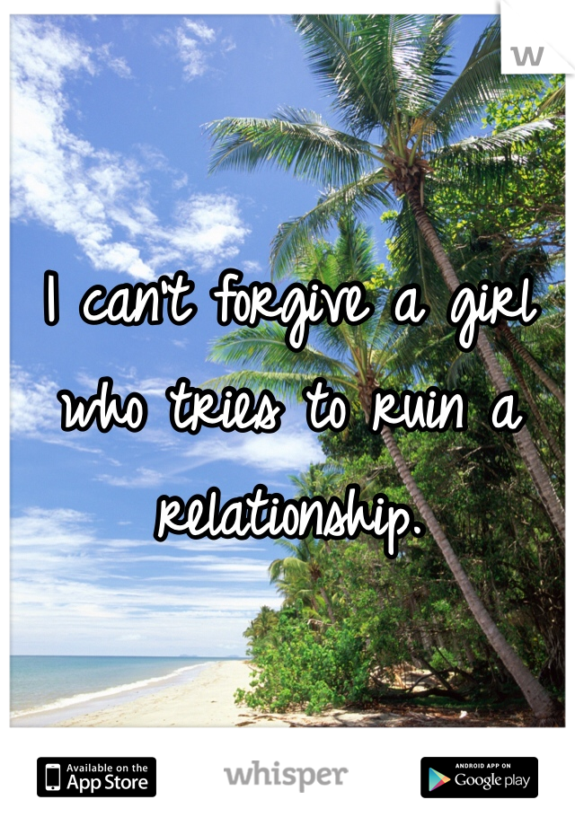 I can't forgive a girl who tries to ruin a relationship.