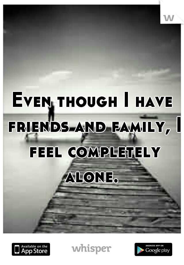 Even though I have friends and family, I feel completely alone.