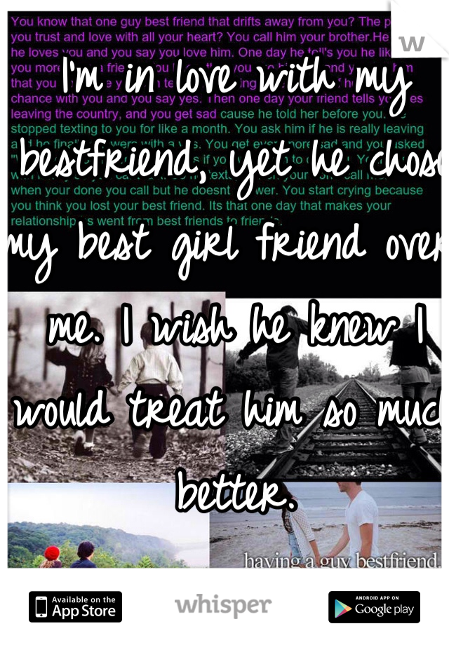 I'm in love with my bestfriend, yet he chose my best girl friend over me. I wish he knew I would treat him so much better.