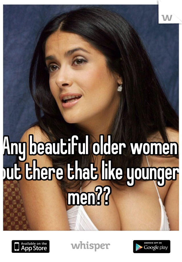 Any beautiful older women out there that like younger men??