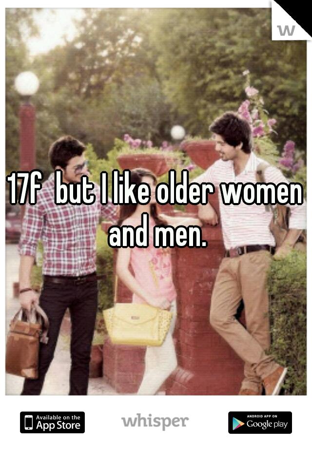 17f  but I like older women and men.