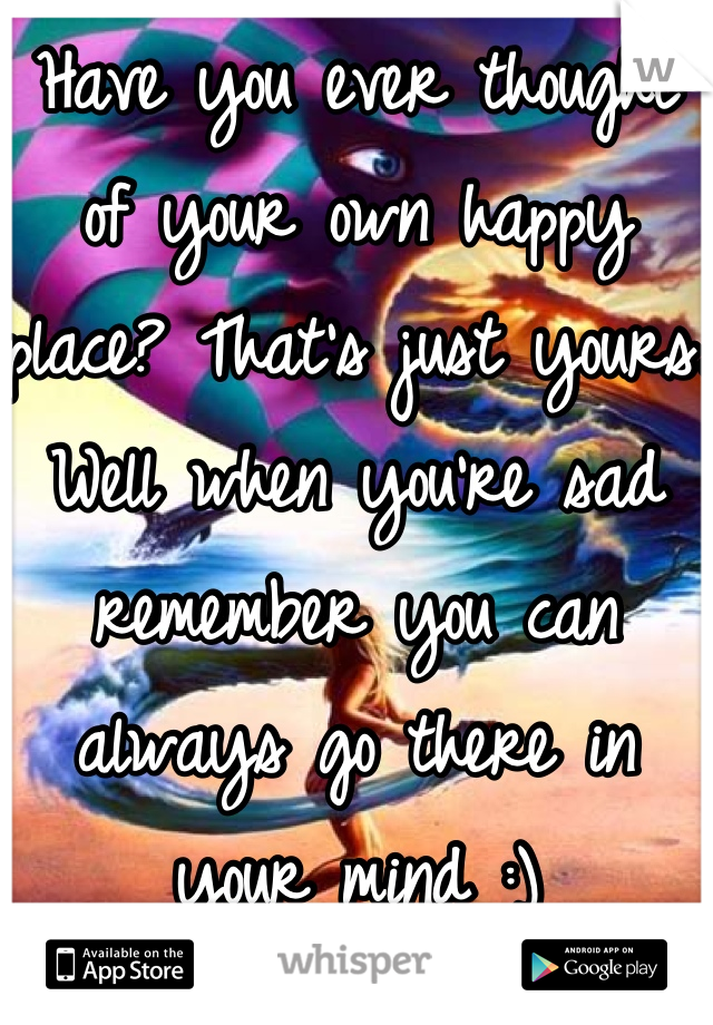 Have you ever thought of your own happy place? That's just yours. Well when you're sad remember you can always go there in your mind :)