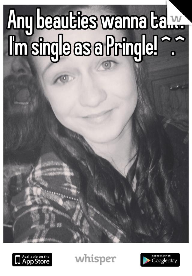 Any beauties wanna talk? I'm single as a Pringle! ^.^