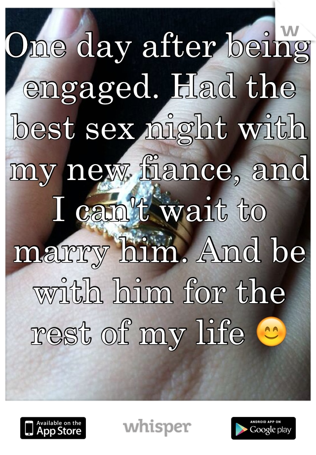 One day after being engaged. Had the best sex night with my new fiance, and I can't wait to marry him. And be with him for the rest of my life 😊