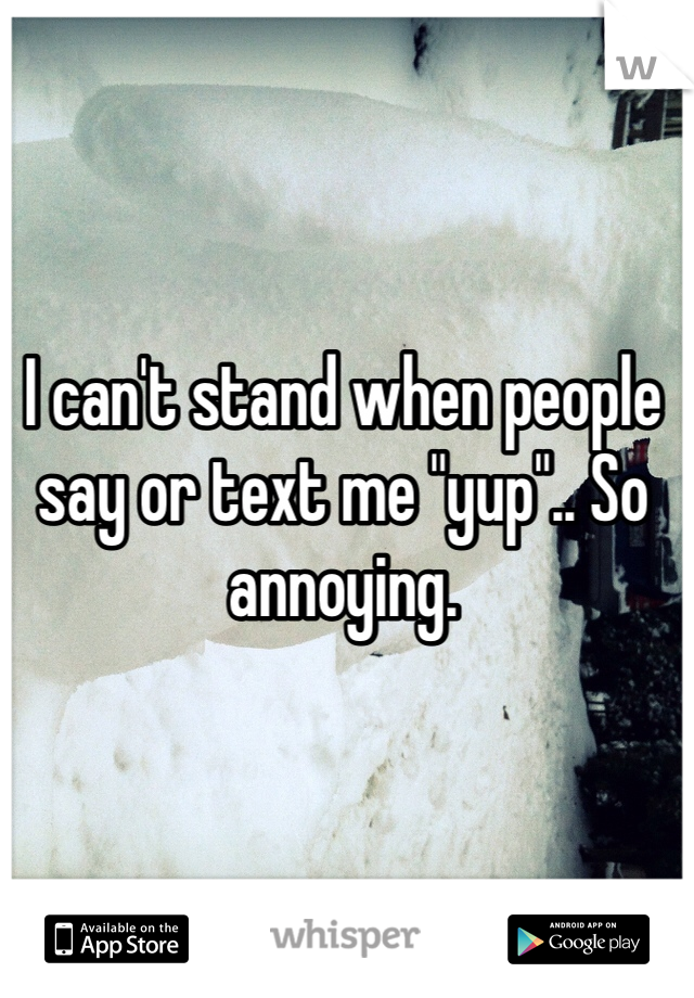 "I can't stand when people say or text me ""yup"".. So annoying."