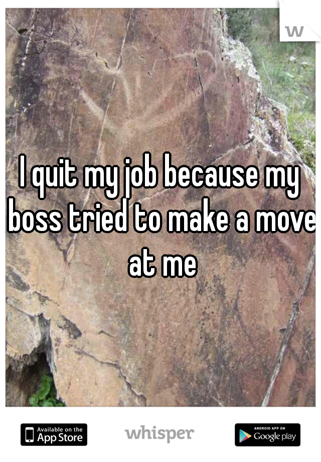 I quit my job because my boss tried to make a move at me